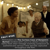 Memes, Movies, and Benjamin Button: DID YOU KNOW  MOVIES  FACT #186  Filmmakers on The Curious Case of Benjamin  Button worked with Levi's to obtain clothing  items from their Vintage Clothing collection to  authenticate various time periods captured  throughout the film What were your thoughts when watching this film? Yay or Nay? . . . . . All credit to the respective film and producers. movie movies film tv camera cinema fact didyouknow moviefacts cinematography screenplay director actor actress act acting movienight cinemas watchingmovies hollywood bollywood didyouknowmovies