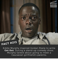 Eddie Murphy, Jordan Peele, and Memes: DID YOU KNOW  MOVIES  FACT #213  Eddie Murphy inspired Jordan Peele to write  Get out. During a stand-up comedy show  Murphy talked about going to meet a  Caucasian girlfriend's parents Thoughts on Get Out? 🎥 . . . . All credit to the respective film and producers. movie movies film tv camera cinema fact didyouknow moviefacts cinematography screenplay director actor actress act acting movienight cinemas watchingmovies hollywood bollywood didyouknowmovies