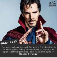 Doctor, Memes, and Movies: DID YOU KNOW  MOVIES  FACT #223  Dancer Jayfunk helped Benedict Cumberbatch  with finger-tutting movements to make the  spell-casting gestures look fluid and agile in  Doctor Strange Thank goodness he didn't move like The Enchantress 🎥 . . . . All credit to the respective film and producers. movie movies film tv camera cinema fact didyouknow moviefacts cinematography screenplay director actor actress act acting movienight cinemas watchingmovies hollywood bollywood didyouknowmovies
