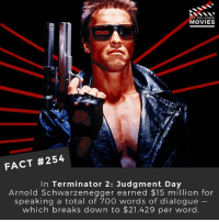 """Arnold Schwarzenegger, Memes, and Movies: DID YOU KNOW  MOVIES  FACT #254  In Terminator 2: Judgment Day  Arnold Schwarzenegger earned $15 million for  speaking a total of 700 words of dialogue  which breaks down to $21,429 per word. """"Hasta la vista, baby!"""" - That cost $85,716. 🎥 . . . . Double Tap and Tag someone who needs to know this 👇 All credit to the respective film and producers. movie movies film tv camera cinema fact didyouknow moviefacts cinematography screenplay director actor actress act acting movienight cinemas watchingmovies hollywood bollywood didyouknowmovies"""