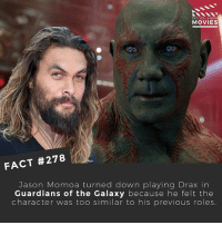 Memes, Movies, and Jason Momoa: DID YOU KNOW  MOVIES  FACT #278  Jason Momoa turned down playing Drax in  Guardians of the Galaxy because he felt the  character was too similar to his previous roles. Turned down role as big, strong warrior for role as big, strong warrior 🤔 Do you think he would have been better or worse as Drax? . . . . Double Tap and Tag someone who needs to know this 👇 All credit to the respective film and producers. movie movies film tv camera cinema fact didyouknow moviefacts cinematography screenplay director actor actress act acting movienight cinemas watchingmovies hollywood bollywood didyouknowmovies