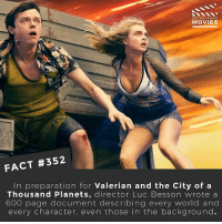 Memes, Movies, and Star Wars: DID YOU KNOW  MOVIES  FACT #352  In preparation for Valerian and the City of a  Thousand Planets, director Luc Besson wrote a  600 page document describing every world and  every character, even those in the background. Excluding Star Wars, what is the best Sci-Fi movie-franchise of all time? 🎥 • • • • Double Tap and Tag someone who needs to know this 👇 All credit to the respective film and producers. movie movies film tv camera cinema fact didyouknow moviefacts cinematography screenplay director actor actress act acting movienight cinemas watchingmovies hollywood bollywood didyouknowmovies