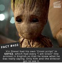 "I AM GROOT - Translation: ""I want to see this script!"" 🎥 • • • • Double Tap and Tag someone who needs to know this 👇 All credit to the respective film and producers. movie movies film tv camera cinema fact didyouknow moviefacts cinematography screenplay director actor actress act acting movienight cinemas watchingmovies hollywood bollywood didyouknowmovies: DID YOU KNOW  MOVIES  FACT #402  Vin Diesel had his own ""Groot script' in  GOTG2, which had every ""I am Groot"" line  printed in English so that he knew what he  was really saying. Only him and the director  got to see it. I AM GROOT - Translation: ""I want to see this script!"" 🎥 • • • • Double Tap and Tag someone who needs to know this 👇 All credit to the respective film and producers. movie movies film tv camera cinema fact didyouknow moviefacts cinematography screenplay director actor actress act acting movienight cinemas watchingmovies hollywood bollywood didyouknowmovies"