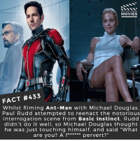"Memes, Movies, and Avengers: DID YOU KNOw  MOVIES  FACT #433  Whilst filming Ant-Man with Michael Douglas,  Paul Rudd attempted to reenact the notorious  interrogation scene from Basic Instinct. Rudd  didn't do it well, so Michael Douglas thought  he was just touching himself, and said ""What Haha this must have been sooo embarassing! 🎥 • • • • Double Tap and Tag someone who needs to know this 👇 All credit to the respective film and producers. movie movies film tv camera cinema fact didyouknow moviefacts cinematography screenplay director actor actress act acting movienight cinemas watchingmovies hollywood bollywood didyouknowmovies spiderman ironman avengers"
