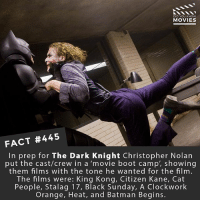 Batman, Memes, and Movies: DID YOU KNOW  MOVIES  FACT #445  In prep for The Dark Knight Christopher Nolan  put the cast/crew in a 'movie boot camp', showing  them films with the tone he wanted for the film.  The films were: King Kong, Citizen Kane, Cat  People, Stalag 17, Black Sunday, A Clockwork  Orange, Heat, and Batman Begins. If Christopher Nolan- Bale had stayed on for a new Batman, what comic storyline or villain would you have wanted them to explore? 🎥 • • • • Double Tap and Tag someone who needs to know this 👇 All credit to the respective film and producers. movie movies film tv camera cinema fact didyouknow moviefacts cinematography screenplay director actor actress act acting movienight cinemas watchingmovies hollywood bollywood didyouknowmovies
