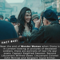Batman, Life, and Memes: DID YOU KNOw  MOVIES  FACT #451  Near the end of Wonder Woman when Diana is  in London looking at pictures of deceased  soldiers, there are portraits of real-life war  poets, Captain Siegfried Sassoon, Second  Lieutenant Wilfred Owen, Lieutenant Colonel  John McCrae and Sergeant Joyce Kilmer. Do you know anyone who went to the Justice League test screening? 🎥 • • • • Double Tap and Tag someone who needs to know this 👇 All credit to the respective film and producers. movie movies film tv camera cinema fact didyouknow moviefacts cinematography screenplay director actor actress act acting movienight cinemas watchingmovies hollywood bollywood didyouknowmovies justiceleague wonderwoman batman