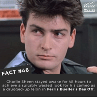 That's commitment! ------------ All credit to the respective film and producers. movie movies film tv marvel dc starwars jurassicpark camera cinema fact didyouknow didyouknowmovies pixar disney bigfish moviefacts: DID YOU KNOW  MOVIES  FACT #46  Charlie Sheen stayed awake for 48 hours to  achieve a suitably wasted look for his cameo as  a drugged-up felon in Ferris Bueller's Day Off. That's commitment! ------------ All credit to the respective film and producers. movie movies film tv marvel dc starwars jurassicpark camera cinema fact didyouknow didyouknowmovies pixar disney bigfish moviefacts