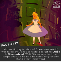 Disney, Memes, and Movies: DID YOU KNOW  MOVIES  FACT #477  Aldous Huxley (author of Brave New World)  was hired by Disney to write a script for Alice  in Wonderland. Walt Disney rejected the  script because he said he could only under-  stand every third word Name an author and the Disney movie they should have written. 🎥 • • • • Double Tap and Tag someone who needs to know this 👇 All credit to the respective film and producers. movie movies film tv camera cinema fact didyouknow moviefacts cinematography screenplay director actor actress act acting movienight cinemas watchingmovies hollywood bollywood didyouknowmovies