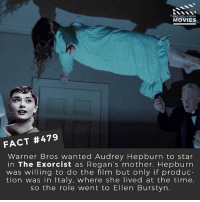 Memes, Movies, and Warner Bros.: DID YOU KNOW  MOVIES  FACT #479  Warner Bros wanted Audrey Hepburn to star  in The Exorcist as Regan's mother. Hepburn  was willing to do the film but only if produc  tion was in Italy. where she lived at the time,  so the role went to Ellen Burstyn. Do you think it would have been a very different movie if she had been in it? 🎥 • • • • Double Tap and Tag someone who needs to know this 👇 All credit to the respective film and producers. movie movies film tv camera cinema fact didyouknow moviefacts cinematography screenplay director actor actress act acting movienight cinemas watchingmovies hollywood bollywood didyouknowmovies