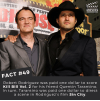 True friendship 👊 ------------ All credit to the respective film and producers. movie movies film tv marvel dc starwars jurassicpark camera cinema fact didyouknow didyouknowmovies pixar disney bigfish moviefacts: DID YOU KNOW  MOVIES  FACT #49  Robert Rodriguez was paid one dollar to score  Kill Bill Vol. 2 for his friend Quentin Tarantino  In turn, Tarantino was paid one dollar to direct  a scene in Rodriguez's film Sin City True friendship 👊 ------------ All credit to the respective film and producers. movie movies film tv marvel dc starwars jurassicpark camera cinema fact didyouknow didyouknowmovies pixar disney bigfish moviefacts