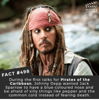 Dallas Cowboys, Johnny Depp, and Memes: DID YOU KNOW  MOVIES  FACT #498  During the first talks for Pirates of the  Caribbean, Johnny Depp wanted Jack  Sparrow to have a blue coloured nose and  be afraid of silly things like pepper and the  common cold instead of fearing death. What's better, pirates or cowboys? 🎥 • • • • Double Tap and Tag someone who needs to know this 👇 All credit to the respective film and producers. movie movies film tv camera cinema fact didyouknow moviefacts cinematography screenplay director actor actress act acting movienight cinemas watchingmovies hollywood bollywood didyouknowmovies