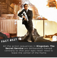 Who is the most unlikely action star? 🎥 • • • • Double Tap and Tag someone who needs to know this 👇 All credit to the respective film and producers. movie movies film tv camera cinema fact didyouknow moviefacts cinematography screenplay director actor actress act acting movienight hollywood netflix didyouknowmovies riverdale: DID YOU KNOw  MOVIES  FACT #527  All the action sequences in Kingsman: The  Secret Service are deliberately framed  centrally so that your eyes never need to  leave the center of the frame Who is the most unlikely action star? 🎥 • • • • Double Tap and Tag someone who needs to know this 👇 All credit to the respective film and producers. movie movies film tv camera cinema fact didyouknow moviefacts cinematography screenplay director actor actress act acting movienight hollywood netflix didyouknowmovies riverdale