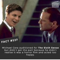 "This is soo good 😂: ""I auditioned for The Sixth Sense, which I didn't know was about seeing dead people. They didn't mention that in the breakdown. After seeing the movie, and remembering the scene they had me read... It was the scene with the penny. Bruce Willis is saying, ""I can't be your doctor anymore,"" and Haley Joel Osment starts crying and slides the penny over to him. It's a very emotional scene. And I did not do it that way. I did it upbeat. I said ""Some magic's real"" very optimistically."" 🎥 • • • • Double Tap and Tag someone who needs to know this 👇 All credit to the respective film and producers. movie movies film tv camera cinema fact didyouknow moviefacts cinematography screenplay director actor actress act acting movienight hollywood netflix didyouknowmovies riverdale: DID YOU KNOW  MOVIES  FACT #537  Michael Cera auditioned for The Sixth Sense  but didn't get the part because he didn't  realise it was a horror film and acted too  happy This is soo good 😂: ""I auditioned for The Sixth Sense, which I didn't know was about seeing dead people. They didn't mention that in the breakdown. After seeing the movie, and remembering the scene they had me read... It was the scene with the penny. Bruce Willis is saying, ""I can't be your doctor anymore,"" and Haley Joel Osment starts crying and slides the penny over to him. It's a very emotional scene. And I did not do it that way. I did it upbeat. I said ""Some magic's real"" very optimistically."" 🎥 • • • • Double Tap and Tag someone who needs to know this 👇 All credit to the respective film and producers. movie movies film tv camera cinema fact didyouknow moviefacts cinematography screenplay director actor actress act acting movienight hollywood netflix didyouknowmovies riverdale"