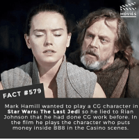 Bb-8, Finn, and Jedi: DID YOU KNOw  MOVIES  FACT #579  Mark Hamill wanted to play a CG character in  Star Wars: The Last Jedi so he lied to Rian  Johnson that he had done CG work before. In  the film he plays the character who puts  money inside BB8 in the Casino scenes Who is your favourite: Rey, Finn or Kylo? 🎥 • • • • Double Tap and Tag someone who needs to know this 👇 All credit to the respective film and producers. movie movies film tv camera cinema fact didyouknow moviefacts cinematography screenplay director movienight hollywood netflix didyouknowmovies