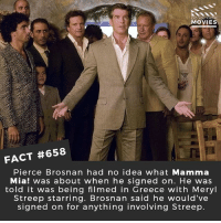 Life, Memes, and Movies: DID YOU KNOw  MOVIES  FACT #658  Pierce Brosnan had no idea what Mamma  Mia! was about when he signed on. He was  told it was being filmed in Greece with Meryl  Streep starring. Brosnan said he would've  signed on for anything involving Streep. If your life was a musical what would it be? 🎥 • • • • Double Tap and Tag someone who needs to know this 👇 All credit to the respective film and producers. movie movies film tv cinema fact didyouknow moviefacts cinematography screenplay director movienight hollywood netflix didyouknowmovies academyawards mammamia lilyjames meangirls amandaseyfreid merylstreep musical singing vocals hotvocals