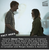 England, Future, and Irish: DID YOU KNOw  MOVIES  FACT #689  Despite About Time being set in England,  none of the three actors who play the mairn  love interests in the film are actually English.  Domhnall Gleeson is Irish, Rachel McAdams  is Canadian and Margot Robbie is Australian. If you could time travel, what would you do first? 🎥 • • • • Double Tap and Tag someone who needs to know this 👇 All credit to the respective film and producers. movie movies film tv cinema fact didyouknow moviefacts cinematography screenplay director movienight shrooms hollywood netflix didyouknowmovies academyawards abouttime timetravel fringe future past romance love
