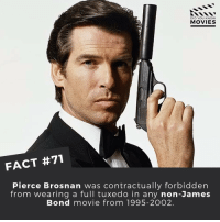 Do you think they should stop making James Bond movies? ------------ All credit to the respective film and producers. movie movies film tv marvel dc starwars jurassicpark camera cinema fact didyouknow didyouknowmovies pixar disney bigfish moviefacts jamesbond 007 spiderman toystory: DID YOU KNOW  MOVIES  FACT #71  Pierce Brosnan was contractually forbidden  from wearing a full tuxedo in any non-James  Bond movie from 1995-2002. Do you think they should stop making James Bond movies? ------------ All credit to the respective film and producers. movie movies film tv marvel dc starwars jurassicpark camera cinema fact didyouknow didyouknowmovies pixar disney bigfish moviefacts jamesbond 007 spiderman toystory