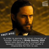 What would you have changed about Blade Runner: 2049? 🎥 • • • • Double Tap and Tag someone who needs to know this 👇 All credit to the respective film and producers. movie movies film tv cinema fact didyouknow moviefacts cinematography screenplay director movienight hollywood netflix didyouknowmovies academyawards oscars2018 bladerunner jaredleto: DID YOU KNOw  MOVIES  FACT #712  In order to portray the blind character of  Niander Wallace in Blade Runner 2049,  Jared Leto decided to fit himself with  opaque contact lenses that made it  impossible for him to see. What would you have changed about Blade Runner: 2049? 🎥 • • • • Double Tap and Tag someone who needs to know this 👇 All credit to the respective film and producers. movie movies film tv cinema fact didyouknow moviefacts cinematography screenplay director movienight hollywood netflix didyouknowmovies academyawards oscars2018 bladerunner jaredleto