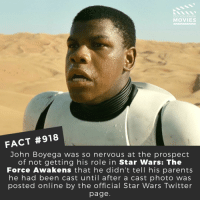 John Boyega, Memes, and Movies: DID YOU KNoW  MOVIES  FACT #918  John Boyega was so nervous at the prospect  of not getting his role in Star Wars: The  Force Awakens that he didn'ttell his parents  he had been cast until after a cast photo was  posted online by the official Star Wars Twitter  page What's the best Star Wars movie of all time?🎬📽️ • • • • Double Tap and Tag someone who needs to know this 👇 All credit to the respective film and producers. Movie Movies Film TV Cinema MovieNight Hollywood Netflix AcademyAwards Jonboyega theforceawakens thelastjedi starwars lucasfilm hansolo princessleia empirestrikesback