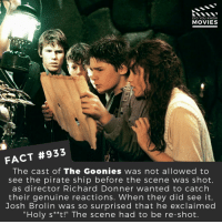 "80s, Memes, and Movies: DID YOU KNOW  MOVIES  FACT #933  The cast of The Goonies was not allowed to  see the pirate ship before the scene was shot  as director Richard Donner wanted to catch  their genuine reactions. When they did see it.  Josh Brolin was so surprised that he exclaimed  ""Holy s**t!"" The scene had to be re-shot What's your favorite Coming of Age movie? 🎬📽️ • • • • Double Tap and Tag someone who needs to know this 👇 All credit to the respective film and producers. Movie Movies Film TV Cinema MovieNight Hollywood Netflix AcademyAwards thegoonies joshbrolin goonies sloth thegoonies latoyajackson 80s 1980s comingofage"