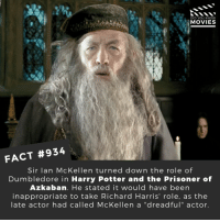 """Dumbledore, Harry Potter, and Memes: DID YOU KNOW  MOVIES  FACT #934  Sir lan McKellen turned down the role of  Dumbledore in Harry Potter and the Prisoner of  Azkaban. He stated it would have been  inappropriate to take Richard Harris' role, as the  late actor had called McKellen a """"dreadful""""actor. Would you have liked to see him as Dumbledore? 🎬📽️ • • • • Double Tap and Tag someone who needs to know this 👇 All credit to the respective film and producers. Movie Movies Film TV Cinema MovieNight Hollywood Netflix AcademyAwards harrypotter ianmckellen tlotr HP prisonerofazkaban dumbledore hogwarts emmawatson hermionegranger"""