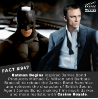 Batman, James Bond, and Memes: DID YOU KNOW  MOVIES  FACT #947  Batman Begins inspired James Bond  Producers Michael G. Wilson and Barbara  Broccoli to reboot the James Bond franchise  and reinvent the character of British Secret  Agent James Bond, making him much darker,  and more realistic with Casino Royale Are you looking forward to the new Danny Boyle directed Bond Movie? 🎬📽️ • • • • Double Tap and Tag someone who needs to know this 👇 All credit to the respective film and producers. Movie Movies Film TV Cinema MovieNight Hollywood Netflix batmanbegins batman jamesbond bond 007 casinoroyale thejoker christophernolan