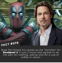 "☕🎬🎥 • • • • Double Tap and Tag someone who needs to know this 👇 All credit to the respective film and producers. Movie Movies Film TV Cinema MovieNight Hollywood bradpitt deadpool2 deadpool marvel cable vanisher marvelcomics: DID YOU KNOW  MOVIES  FACT #978  Brad Pitt filmed his cameo as the ""Vanisher"" for  Deadpool 2 in just 2 hours and agreed to do  the part for nothing, asking only for a cup of  coffee in return ☕🎬🎥 • • • • Double Tap and Tag someone who needs to know this 👇 All credit to the respective film and producers. Movie Movies Film TV Cinema MovieNight Hollywood bradpitt deadpool2 deadpool marvel cable vanisher marvelcomics"