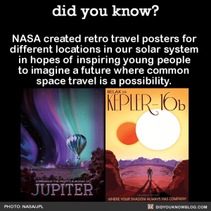 Anaconda, Fucking, and Future: did you know?  NASA created retro travel posters for  different locations in our solar system  in hopes of inspiring young people  to imagine a future where common  space travel is a possibility  RELAX ON  EXPERIENCE THE MIGHTY AURORAS OF  JUPITER  WHERE VOUR SHADOW ALWAYS HAS COMPANY  PHOTO: NASA/JPL  DIDYOUKNOWBLOG.COM regularbread:  scrawnyflannelman:  dduane:  astrofyre:  gargoame:  akireyta:  mikaisyuu:  yungcosmonauts:  neural-entropy:  colormebowie:  did-you-kno:  NASA created retro travel posters for different locations in our solar system in hopes of inspiring young people to imagine a future where common space travel is a possibility.  Source  these are really important to me  behind this 100% where do I buy prints  These are free for download and print! The files are 20x30 inches. I plan on emailing this one to my local print shop.  Originally posted by thatjoeyfella  i have these on my wall, and i guarantee, they are SPECTACULAR (and yep, CC-licensed, so you're good to print them locally)  We have these framed in our aerospace senior design lounge!  IVE BEEN LOOKING FOR SPACE THEMED PRINTS THIS IS AMAZING  So gorgeous.   Neat!   I really fucking love NASA for this.