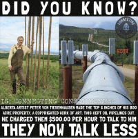 "Energy, Memes, and Work: DID YOU KNOW?  NECT  562  IG: CONNECTING CONSCIOUSNESS  ALBERTA ARTIST PETER VON TIESENHAUSEN MADE THE TOP G INCHES OF HIS 800  ACRE PROPERTY, A COPYRIGHTED WORK OF ART. THIS KEPT OIL PIPELINES OUT.  HE CHARGED THEM $500.00 PER HOUR TO TALK TO HIM  THEY NOW TALK LESS Tiesenhausen! The man himself! 🛢🔒 It will be great when we un-shelve the patents for free energy devices which the department of homeland security has deemed a ""threat to national security""🤔 🛢🔒 More like threat to corporate profits!😂😝 💭 TeslaCoils FreeEnergy JohnHutchison BaghdadBattery KeshesPlasmaGenerator Solar"