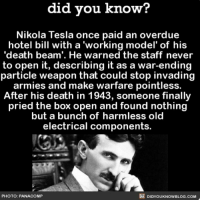 Amazon, Apple, and Facebook: did you know?  Nikola Tesla once paid an overdue  hotel bill with a 'working model' of his  'death beam'. He warned the staff never  to open it, describing it as a war-ending  armies and make warfare pointless.  After his death in 1943, someone finally  pried the box open and found nothing  but a bunch of harmless old  electrical components.  PHOTO: PANACOMP  DIDYOUKNOWBLOG.COM Just when you thought you couldn't like Nikola any more. ⚡️ awesome nikolatesla funny prank 📢 Share the knowledge! Tag your friends in the comments. ➖➖➖➖➖➖➖➖➖➖➖ Want more Did You Know(s)? ➡📓 Buy our book on Amazon: [LINK IN BIO] ➡📱 Download our App: http:-apple.co-2i9iX0u ➡📩 Get daily text message alerts: http:-Fact-Snacks.com ➡📩 Free email newsletter: http:-DidYouKnowFacts.com-Sign-Up- ➖➖➖➖➖➖➖➖➖➖➖ We post different content across our channels. Follow us so you don't miss out! 📍http:-facebook.com-didyouknowblog 📍http:-twitter.com-didyouknowfacts ➖➖➖➖➖➖➖➖➖➖➖ DYN FACTS TRIVIA TIL DIDYOUKNOW NOWIKNOW