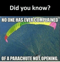 Reddit, One, and Parachute: Did you know?  NO ONE HAS EVERCOMPLAINED  OF A PARACHUTE NOTOPENING