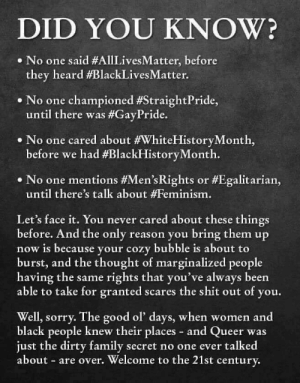 ☕️: DID YOU KNOW?  No one said #AllLivesMatter, before  they heard #BlackLivesMatter.  «No one championed #StraightPride,  until there was #GayPride.  No one cared about #WhiteHistoryMonth,  before we had #BlackHistoryMonth.  . No one mentions #Men'sRights or #Egalitarian,  until there's talk about #Feminism.  Let's face it. You never cared about these things  before. And the only reason you bring them up  now is because your cozy bubble is about to  burst, and the thought of marginalized people  having the same rights that you've always been  able to take for granted scares the shit out of you.  Well, sorry. The good ol' days, when women and  black people knew their places - and Queer was  just the dirty family secret no one ever talked  about are over. Welcome to the 21st century. ☕️