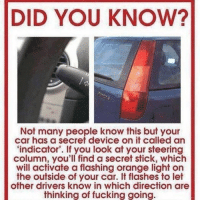 Did you know?: DID YOU KNOW?  Not many people know this but your  car has a secret device on it called an  'indicator'. If you look at your steering  column, you'll find a secret stick, which  will activate a flashing orange light on  the outside of your car. It flashes to let  other drivers know in which direction are  thinking of fucking going. Did you know?