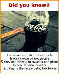 Coca-Cola, Memes, and Recipes: Did you know?  OMYMATHSE OK  UNESCO and  The secret formula for Coca-Cola  is only known by two people  & they not allowed to travel in one plane,  In case of some disaster  resulting in the recipe being lost forever Did you know?