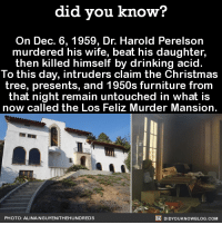 Christmas, Creepy, and Dank: did you know?  On Dec. 6, 1959, Dr. Harold Perelson  murdered his wife, beat his daughter  then killed himself by drinking acid.  To this day, intruders claim the Christmas  tree, presents, and 1950s furniture from  that night remain untouched in what is  now called the Los Feliz Murder Mansion.  DIDYouK Now BLOG coM  PHOTO: ALINA NGUYENITHEHUNDREDS Creepy Cool!  Subscribe and get Did You Know​(s) texted directly to you ➡ https://fact-snacks.com