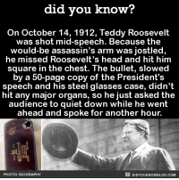 Definition of a badass. 😲  Subscribe and get Did You Know​(s) texted directly to you ➡ https://fact-snacks.com: did you know?  On October 14, 1912, Teddy Roosevelt  was shot mid-speech. Because the  would-be assassin's arm was jostled  he missed Roosevelt's head and hit him  Square in the chest. The bullet, Slowed  by a 50-page copy of the President's  speech and his steel glasses case, didn't  hit any major organs, so he just asked the  audience to quiet down while he went  ahead and spoke for another hour.  DIDYouK Now BLOG coM  PHOTO: BIOGRAPHY Definition of a badass. 😲  Subscribe and get Did You Know​(s) texted directly to you ➡ https://fact-snacks.com