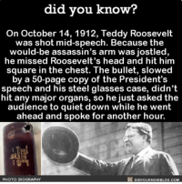 And yet Justin Bieber got hit by a water bottle and had to leave smh. @didyouknowblog is great for facts •follow (@squadings) for more!: did you know?  On October 14, 1912, Teddy Roosevelt  was shot mid speech. Because the  would-be assassin's arm was jostled,  he missed Roosevelt's head and hit him  square in the chest. The bullet, slowed  by a 50-page copy of the President's  speech and his steel glasses case, didn't  hit any major organs, so he just asked the  audience to quiet down while he went  ahead and spoke for another hour.  DIDYOUKNOWBLOG.coM  PHOTO: BIOGRAPHY And yet Justin Bieber got hit by a water bottle and had to leave smh. @didyouknowblog is great for facts •follow (@squadings) for more!