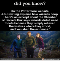 "<p><a href=""http://celticpyro.tumblr.com/post/156569022184/maswartz-did-you-kno-on-the-pottermore"" class=""tumblr_blog"">celticpyro</a>:</p><blockquote> <p><a href=""http://maswartz.tumblr.com/post/156568399427/did-you-kno-on-the-pottermore-website-jk"" class=""tumblr_blog"">maswartz</a>:</p> <blockquote> <p><span><a href=""http://did-you-kno.tumblr.com/post/156568281186"">did-you-kno</a></span>:</p> <blockquote><p>On the Pottermore website, J.K. Rowling explains how wizards poop. There's an excerpt about the Chamber of Secrets that says wizards didn't need toilets because they 'simply relieved themselves where they stood, and vanished the evidence.'  <span><a href=""http://t.umblr.com/redirect?z=https%3A%2F%2Fwww.pottermore.com%2Fwriting-by-jk-rowling%2Fchamber-of-secrets&amp;t=ZTdkMjg4NzVmMThlMzgwOWIzZWZhNDIxMGI0ODU2MGNjOTYzMmY1YSxKdzBpWVNNQg%3D%3D&amp;p=&amp;m=0"">Source</a></span> <span><a href=""http://t.umblr.com/redirect?z=http%3A%2F%2Fmentalfloss.com%2Farticle%2F91548%2Fhow-do-wizards-poop-jk-rowling-just-told-us&amp;t=ZjcyMmNmOTIxZTYxMjdmY2UwZGVmZmY2ZTI5MjNmOTFiNjU5MGE2OSxKdzBpWVNNQg%3D%3D&amp;p=&amp;m=0"">Source 2</a></span></p></blockquote> <p>…the fuck<br/></p> </blockquote> <p>Bippity boppity IT'S TIME TO STOPPITY<br/></p> </blockquote>  <p>Isn&rsquo;t there literally a bathroom that&rsquo;s a key plot point in the books? Wtf Rowling&hellip;</p>: did you know?  On the Pottermore website,  J.K. Rowling explains how wizards poop.  There's an excerpt about the Chamber  of Secrets that says wizards didn't need  toilets because they 'simply relieved  themselves where they stood  and vanished the evidence.  PHOTO: WARNER BROS  DIDYOUKNOWFACTS.COM <p><a href=""http://celticpyro.tumblr.com/post/156569022184/maswartz-did-you-kno-on-the-pottermore"" class=""tumblr_blog"">celticpyro</a>:</p><blockquote> <p><a href=""http://maswartz.tumblr.com/post/156568399427/did-you-kno-on-the-pottermore-website-jk"" class=""tumblr_blog"">maswartz</a>:</p> <blockquote> <p><span><a href=""http://did-you-kno.tumblr.com/post/156568281186"">did-you-kno</a></span>:</p> <blockquote><p>On the Pottermore website, J.K. Rowling explains how wizards poop. There's an excerpt about the Chamber of Secrets that says wizards didn't need toilets because they 'simply relieved themselves where they stood, and vanished the evidence.'  <span><a href=""http://t.umblr.com/redirect?z=https%3A%2F%2Fwww.pottermore.com%2Fwriting-by-jk-rowling%2Fchamber-of-secrets&amp;t=ZTdkMjg4NzVmMThlMzgwOWIzZWZhNDIxMGI0ODU2MGNjOTYzMmY1YSxKdzBpWVNNQg%3D%3D&amp;p=&amp;m=0"">Source</a></span> <span><a href=""http://t.umblr.com/redirect?z=http%3A%2F%2Fmentalfloss.com%2Farticle%2F91548%2Fhow-do-wizards-poop-jk-rowling-just-told-us&amp;t=ZjcyMmNmOTIxZTYxMjdmY2UwZGVmZmY2ZTI5MjNmOTFiNjU5MGE2OSxKdzBpWVNNQg%3D%3D&amp;p=&amp;m=0"">Source 2</a></span></p></blockquote> <p>…the fuck<br/></p> </blockquote> <p>Bippity boppity IT'S TIME TO STOPPITY<br/></p> </blockquote>  <p>Isn&rsquo;t there literally a bathroom that&rsquo;s a key plot point in the books? Wtf Rowling&hellip;</p>"