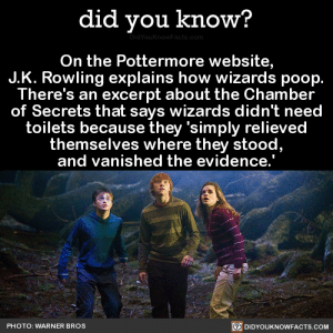 "Bad, Books, and College: did you know?  On the Pottermore website,  J.K. Rowling explains how wizards poop.  There's an excerpt about the Chamber  of Secrets that says wizards didn't need  toilets because they 'simply relieved  themselves where they stood  and vanished the evidence.  PHOTO: WARNER BROS  DIDYOUKNOWFACTS.COM spoopy-story: lupinatic:  mutant-aesthetic:  liquored-up-rifleman:  mutant-aesthetic:   zahnegott:  wroughtornot:  did-you-kno: On the Pottermore website, J.K. Rowling explains how wizards poop. There's an excerpt about the Chamber of Secrets that says wizards didn't need toilets because they 'simply relieved themselves where they stood, and vanished the evidence.'  Source Source 2 i fucking hate jk rowling so much because years and years after this franchise has ended she is still continuing trying to make it bad to the point where she said that every character in harry potter canonically shits themselves and then casts a shit vanishing spell   fuck this is b a d   This reminds me of the hufflepuff group masturbation tweets   The what?   1) Pretty sure those tweets are a joke 2) With regard to bathroom hygiene, she was specifically referencing the time Hogwarts was founded, and back then people did tend to shit in the streets without even bothering to tidy up afterwards, so wizards were basically following muggles in that respect. "" Hogwarts' plumbing became more elaborate in the eighteenth century (this  was a rare instance of wizards copying Muggles, because hitherto they  simply relieved themselves wherever they stood, and vanished the  evidence)… "" Right there in one of the provided sources. None of the characters we got to know and love (or hate, for that matter) shat themselves on the regular. 3) Her franchise. She's allowed to add on to it. Not her fault if nobody bothers actually reading the add-ons properly, anymore than it was her fault if people misinterpreted the books themselves.  http://www.collegehumor.com/post/7020700/jk-rowling-knows-way-too-much-about-her-charactersthose 'tweets' are sooo old and not real anyway. They've been circulating tumblr like nonstop since college humor made them up."