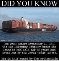 Memes, World Trade Center, and 🤖: DID YOU KNOW  One week before September ll, 2001,  the Zim Shipping Company broke its  lease it had held for 30 years and  moved out of the World Trade Center.  Zim is half-owned by the Rothschilds.