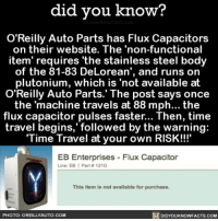 Amazon, Apple, and Cars: did you know?  O'Reilly Auto Parts has Flux Capacitors  on their website. The 'non-functional  item' requires 'the stainless steel body  of the 81-83 DeLorean', and runs on  plutonium, which is 'not available at  O'Reilly Auto Parts.'The post says once  the 'machine travels at 88 mph... the  tlux capacitor pulses faster... lhen, time  travel begins,' followed by the warning:  Time Travel at your own RISK!!!'  EB Enterprises Flux Capacitor  Line: EB | Part # 121G  This item is not available for purchase.  PHOTO: OREILLYAUTO.COM  DIDYOUKNOWFACTS.CoM This is the best. 🚗 delorean cars funny marketing 📢 Share the knowledge! Tag your friends in the comments. ➖➖➖➖➖➖➖➖➖➖➖ Want more Did You Know(s)? ➡📓 Buy our book on Amazon: [LINK IN BIO] ➡📱 Download our App: http:-apple.co-2i9iX0u ➡📩 Get daily text message alerts: http:-Fact-Snacks.com ➡📩 Free email newsletter: http:-DidYouKnowFacts.com-Sign-Up- ➖➖➖➖➖➖➖➖➖➖➖ We post different content across our channels. Follow us so you don't miss out! 📍http:-facebook.com-didyouknowblog 📍http:-twitter.com-didyouknowfacts ➖➖➖➖➖➖➖➖➖➖➖ DYN FACTS TRIVIA TIL DIDYOUKNOW NOWIKNOW