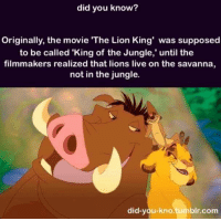 -TheFuturePrincess: did you know?  Originally, the movie The Lion King was supposed  to be called 'King of the Jungle,' until the  filmmakers realized that lions live on the savanna,  not in the jungle.  did-you-kno.tumblr.com -TheFuturePrincess