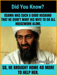 Being Alone, Housework, and Memes: Did You Know?  OSAMA WAS SUCH A GOOD HUSBAND  THAT HE DIDN'T WANT HIS WIFE TO DO ALL  HOUSEWORK ALONE.  0000000  SO, HE BROUGHT HOME 40 MORE  TO HELP HER. Awwww❤❤