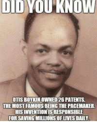 Most Famous: DID YOU KNOW  OTIS BOYKIN OWNED2G PATENTS  THE MOST FAMOUS BEINGTHEPACEMAKER  HISINVENTIONIS RESPONSIBLE  FOR SAVING MILLIONS OFuVES DALY.