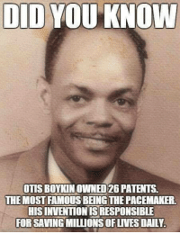 Memes, Otis, and 🤖: DID  YOU KNOW  OTIS BOYKINOWNED26 PATENTS.  THE MOST FAMOUS BEINGTHEPACEMAKER  HISINVENTIONIS RESPONSIBLE  FOR SAVING MILLIONS OF WESDALYA #UnapologeticallyBlack #UB #BlackHistoryMonth