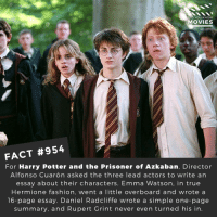 Daniel Radcliffe, Emma Watson, and Fashion: DID YOU KNOw  OVIES  FACT #954  For Harry Potter and the Prisoner of Azkaban, Director  Alfonso Cuarón asked the three lead actors to write an  essay about their characters. Emma Watson, in true  Hermione fashion, went a little overboard and wrote a  16-page essay. Daniel Radcliffe wrote a simple one-page  summary, and Rupert Grint never even turned his in If they did a Harry Potter remake today, which actors and actresses would you like to see cast? 🎬🎥 • • • • Double Tap and Tag someone who needs to know this 👇 All credit to the respective film and producers. Movie Movies Film TV Cinema MovieNight Hollywood Netflix harrypotter HP emmawatson danielradcliffe potter hogwarts hermionegranger ronaldweasley