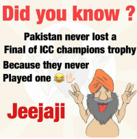 True that jeejaji: Did you know?  Pakistan never lost a  Final of ICC champions trophy  Because they never  Played one  Jeejaji True that jeejaji