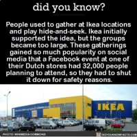 Amazon, Apple, and Facebook: did you know?  People used to gather at Ikea locations  and play hide-and-seek. lkea initially  supported the idea, but the groups  became too large. These gatherings  gained so much popularity on social  media that a Facebook event at one of  their Dutch stores had 32,000 people  planning to attend, so they had to shut  it down for safety reasons.  IKEA  PHOTO: WIKIMEDIA COMMONS  DIDYOUKNOWFACTS.com The ultimate hide and go seek 🙈 hideandseek ikea interesting facebookevent 📢 Share the knowledge! Tag your friends in the comments. ➖➖➖➖➖➖➖➖➖➖➖ Want more Did You Know(s)? ➡📓 Buy our book on Amazon: [LINK IN BIO] ➡📱 Download our App: http:-apple.co-2i9iX0u ➡📩 Get daily text message alerts: http:-Fact-Snacks.com ➡📩 Free email newsletter: http:-DidYouKnowFacts.com-Sign-Up- ➖➖➖➖➖➖➖➖➖➖➖ We post different content across our channels. Follow us so you don't miss out! 📍http:-facebook.com-didyouknowblog 📍http:-twitter.com-didyouknowfacts ➖➖➖➖➖➖➖➖➖➖➖ DYN FACTS TRIVIA TIL DIDYOUKNOW NOWIKNOW