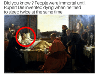 "Abc, Genius, and Time: Did you know? People were immortal until  Rupert Die invented dying when he tried  to sleep twice at the same time  abc-people.com <p>A genius of our time via /r/MemeEconomy <a href=""https://ift.tt/2J6r8rI"">https://ift.tt/2J6r8rI</a></p>"