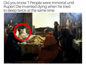 Our saviour via /r/memes https://ift.tt/2KYIRTC: Did you know? People were immortal until  Rupert Die invented dying when he tried  to sleep twice at the same time  abc-people.com Our saviour via /r/memes https://ift.tt/2KYIRTC